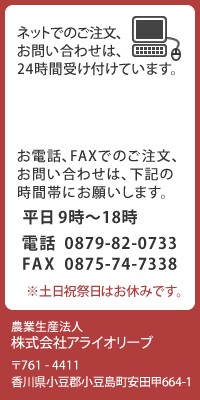 ネットでのご注文、お問い合わせは、24時間受け付けています。お電話、FAXでのご注文、お問合せは、下記の時間帯にお願いします。平日 9時〜18時 0879-82-0733 ※土日祝祭日はお休みです。メールでのお問合せは、下記アドレスへご連絡ください。arai@araiolive.co.jp 株式会社アライオリーブ 〒761-4411 香川県小豆郡小豆島町安田甲664-1